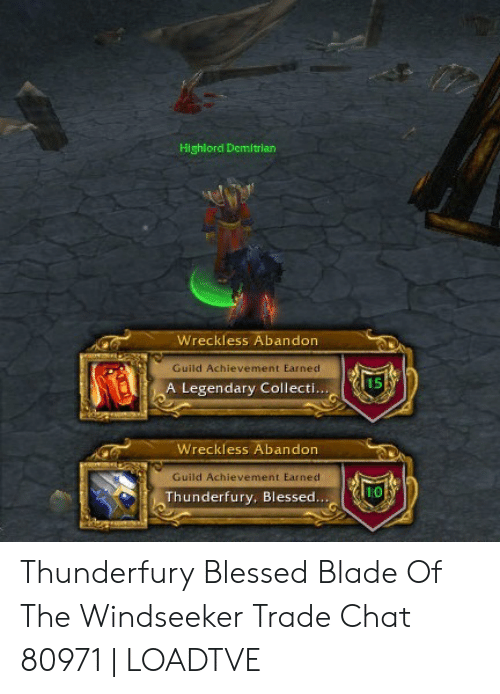 Blessed Blade Of The Windseeker: Highlord Demitrian  Wreckless Abandon  Guild Achievement Earned  15  A Legendary Collecti...  Wreckless Abandon  Guild Achievement Earned  10  Thunderfury, Blessed... Thunderfury Blessed Blade Of The Windseeker Trade Chat 80971   LOADTVE