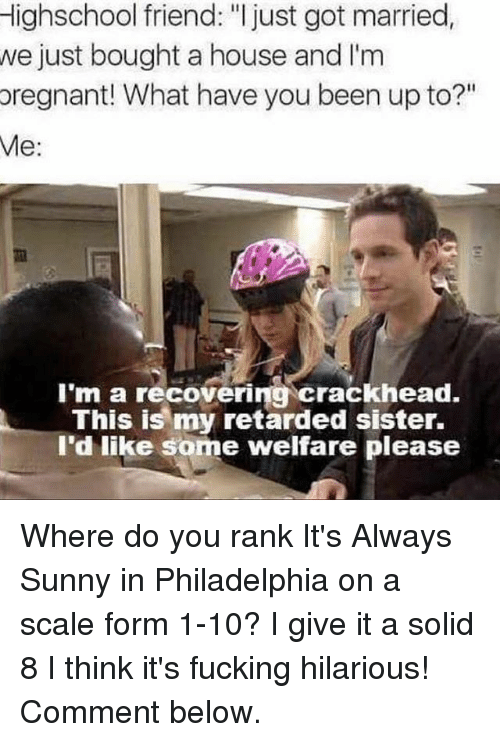 "Crackhead, Fucking, and Funny: Highschool friend: ""I just got married  we just bought a house and I'm  pregnant! What have you been up to?""  Me  I'm a recovering crackhead.  This is my retarded sister.  I'd like some welfare please Where do you rank It's Always Sunny in Philadelphia on a scale form 1-10? I give it a solid 8 I think it's fucking hilarious! Comment below."
