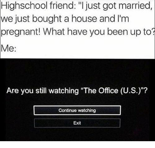 "Pregnant, The Office, and House: Highschool friend: ""I just got married  we just bought a house and I'm  pregnant! What have you been up to?  Me:  Are you still watching ""The Office (U.S.)""?  Continue watching  Exit"