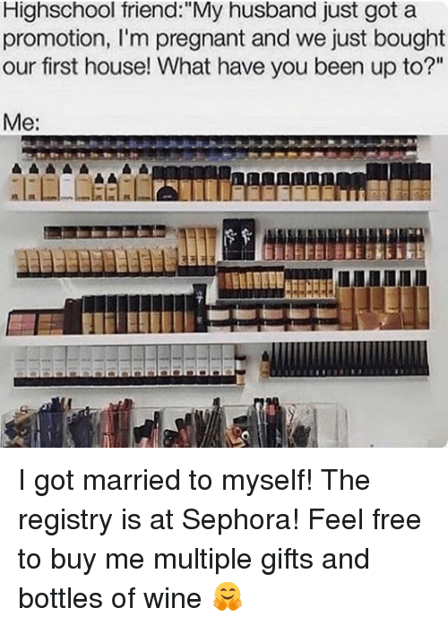 """Sephora: Highschool triend """"My husband just got a  promotion, l'm pregnant and we just bought  our first house! What have you been up to?""""  Me: I got married to myself! The registry is at Sephora! Feel free to buy me multiple gifts and bottles of wine 🤗"""