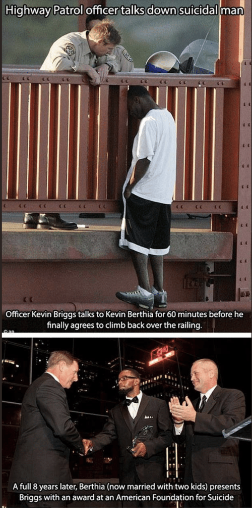 American, Kids, and Suicide: Highway Patrol officer talks down suicidal man  C c  c (  Officer Kevin Briggs talks to Kevin Berthia for 60 minutes before he  finally agreeoclimb back over the railing.  A full 8 years later, Berthia (now married with two kids) presents  Briggs with an award at an American Foundation for Suicide
