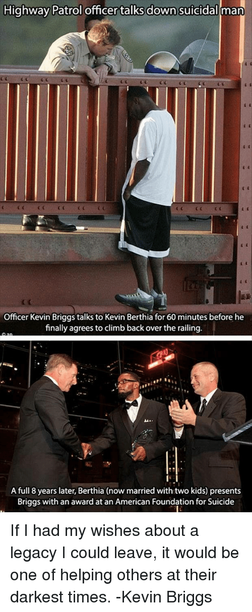 railing: Highway Patrol officer talks down suicidal man  CGCCC  Officer Kevin Briggs talks to Kevin Berthia for 60 minutes before he  finally agrees to climb back over the railing  A full 8 years later, Berthia (now married with two kids) presents  Briggs with an award at an American Foundation for Suicide If I had my wishes about a legacy I could leave, it would be one of helping others at their darkest times. -Kevin Briggs
