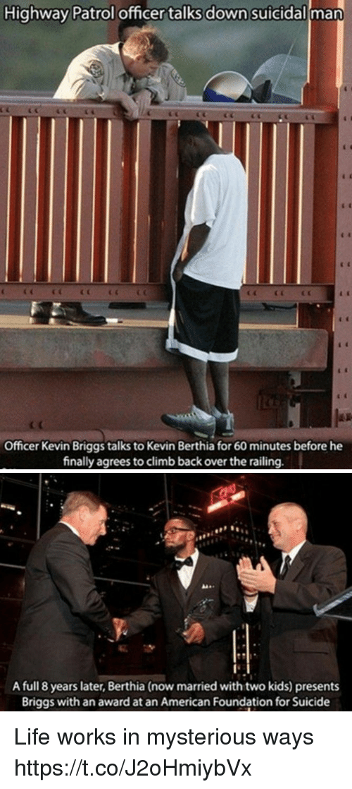 Life, American, and Kids: Highway Patrol officer talks down suicidal man  Officer Kevin Briggs talks to Kevin Berthia for 60 minutes before he  finally agrees to climb back over the railing.   A full 8 years later, Berthia (now married with two kids) presents  Briggs with an award at an American Foundation for Suicide Life works in mysterious ways https://t.co/J2oHmiybVx