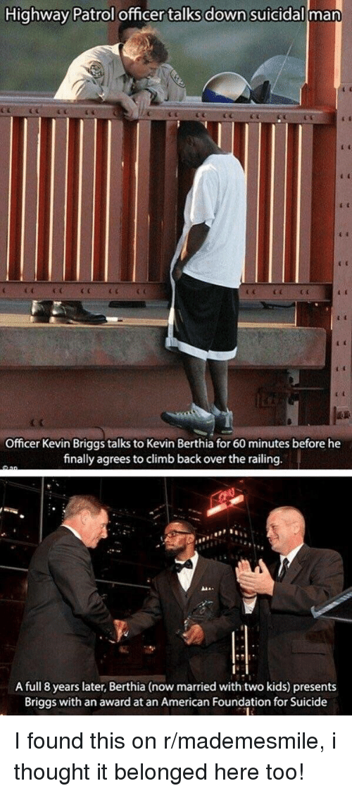 railing: Highway Patrol officer talks down suicidall man  Officer Kevin Briggs talks to Kevin Berthia for 60 minutes before he  finally agreesto climb back over the railing  A full 8 years later, Berthia (now married with two kids) presents  Briggs with an award at an American Foundation for Suicide <p>I found this on r/mademesmile, i thought it belonged here too!</p>