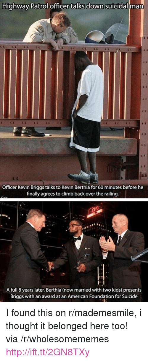 "railing: Highway Patrol officer talks down suicidall man  Officer Kevin Briggs talks to Kevin Berthia for 60 minutes before he  finally agreesto climb back over the railing  A full 8 years later, Berthia (now married with two kids) presents  Briggs with an award at an American Foundation for Suicide <p>I found this on r/mademesmile, i thought it belonged here too! via /r/wholesomememes <a href=""http://ift.tt/2GN8TXy"">http://ift.tt/2GN8TXy</a></p>"