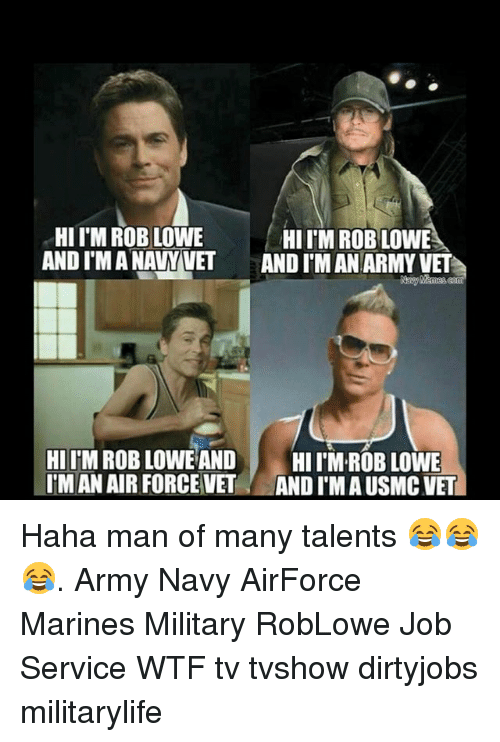 Memes, Wtf, and Army: HII M ROB LOWE  HIITM ROBLOWE  ANDIMANAWVET AND IMAN ARMY VET  HI ITM ROB LOWE AND  HI ROB LOWE  IMAN AIR FORCE VET  ANDI MAUSMCVET Haha man of many talents 😂😂😂. Army Navy AirForce Marines Military RobLowe Job Service WTF tv tvshow dirtyjobs militarylife