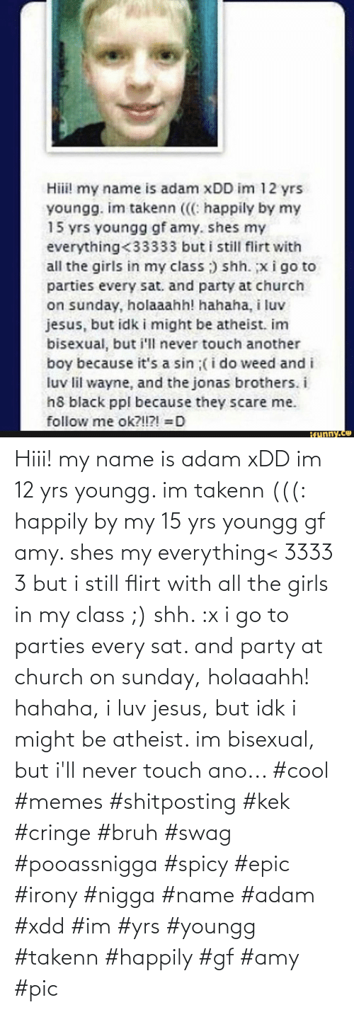 Spicy: Hiii! my name is adam xDD im 12 yrs youngg. im takenn (((: happily by my 15 yrs youngg gf amy. shes my everything< 3333 3 but i still flirt with all the girls in my class ;) shh. :x i go to parties every sat. and party at church on sunday, holaaahh! hahaha, i luv jesus, but idk i might be atheist. im bisexual, but i'll never touch ano... #cool #memes #shitposting #kek #cringe #bruh #swag #pooassnigga #spicy #epic #irony #nigga #name #adam #xdd #im #yrs #youngg #takenn #happily #gf #amy #pic