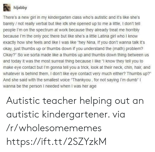 """thankyou: hijabby  There's a new girl in my kindergarten class who's autistic and it's like shes  barely not really verbal but like idk she opened up to me a little, I don't tell  people I'm on the spectrum at work because they already treat me horribly  because I'm the only poc there but like she's a little Latina girl who I know  exactly how she feels and like I was like """"hey Nina, If you don't wanna talk it's  okay, just thumbs up or thumbs down if you understand the (math) problem?  Okay?"""" So we sorta made like a thumbs up and thumbs down thing between us  and today it was the most surreal thing because I like """"I know they tell you to  make eye contact but I'm gonna tell you a trick, look at their neck, chin, hair, and  whatever is behind them, I don't like eye contact very much either? Thumbs up?  And she said with the smallest voice Thankyou, for not saying I'm dumb"""" I  wanna be the person I needed when I was her age  0  0 Autistic teacher helping out an autistic kindergartener. via /r/wholesomememes https://ift.tt/2SZYzkM"""