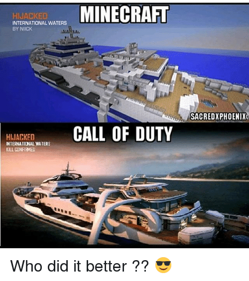 Memes, Minecraft, and International: HIJACKED  INTERNATIONAL WATERS  BY NIICK  MINECRAFT  SACREDXPHOENIX  HILAKECALL  OF DUTY  HIJACKED  INTERNATIONAL WATERS  KILL CONFIRMED Who did it better ?? 😎