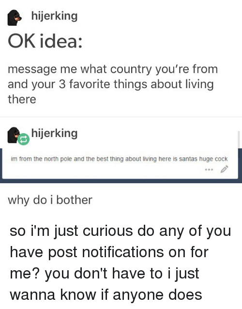 Memes, 🤖, and Idea: hijerking  OK idea:  message me what country you're from  and your 3 favorite things about living  there  hijerking  im from the north pole and the best thing about living here is santas huge cock  why do i bother so i'm just curious do any of you have post notifications on for me? you don't have to i just wanna know if anyone does