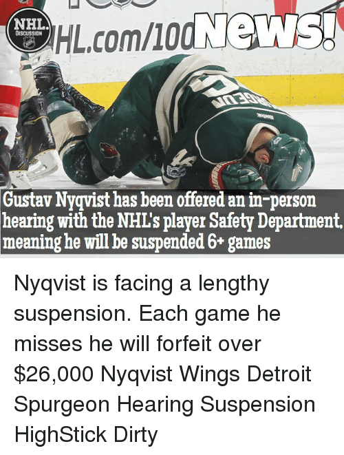 suspender: HIL.comllod News!  NHL  DISCUSSION  Gustav Nyqvist has been offered anin-person  hearing with the NHL's player Safety Department,  meaning he will be suspended 6+ games Nyqvist is facing a lengthy suspension. Each game he misses he will forfeit over $26,000 Nyqvist Wings Detroit Spurgeon Hearing Suspension HighStick Dirty
