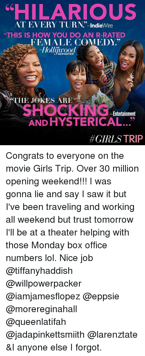 """Girls, Lol, and Memes: """"HILARIOUS  AT EVERY TURN.""""-IndieWire  THIS IS HOW YOU DO AN R-RATED  FEMALE COMEDY.""""  Hollijiyrood  THE JOKES ARE  SHOCKING  Entertainment  AND HYSTERICAL...""""  #GIRLS TRIP Congrats to everyone on the movie Girls Trip. Over 30 million opening weekend!!! I was gonna lie and say I saw it but I've been traveling and working all weekend but trust tomorrow I'll be at a theater helping with those Monday box office numbers lol. Nice job @tiffanyhaddish @willpowerpacker @iamjamesflopez @eppsie @morereginahall @queenlatifah @jadapinkettsmiith @larenztate &I anyone else I forgot."""