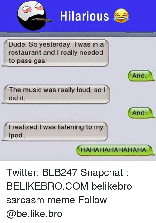 Hahahahahahaha: Hilarious  Dude. So yesterday, I was in a  restaurant and I really needed  to pass gas.  And.  The music was really loud, so l  did it  And  I realized I was listening to my  Ipod.  HAHAHAHAHAHAHA Twitter: BLB247 Snapchat : BELIKEBRO.COM belikebro sarcasm meme Follow @be.like.bro