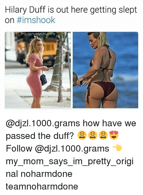 Memes, Duff, and Hilary Duff: Hilary Duff is out here getting slept  on #imshook  IG: Omy mom says im pretty @djzl.1000.grams how have we passed the duff? 😩😩😩😍 Follow @djzl.1000.grams 👈 my_mom_says_im_pretty_original noharmdone teamnoharmdone