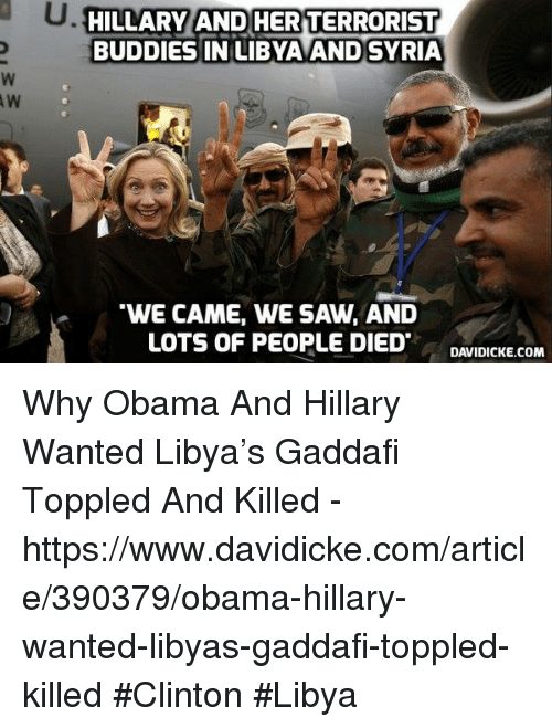 "obama-and-hillary: HILLARY AND HERTERRORIST  BUDDIES IN LIBYA AND SYRIA  ""WE CAME, WE SAW, AND  LOTS OF PEOPLE DIED  DAVIDICKE.COM Why Obama And Hillary Wanted Libya's Gaddafi Toppled And Killed - https://www.davidicke.com/article/390379/obama-hillary-wanted-libyas-gaddafi-toppled-killed #Clinton #Libya"
