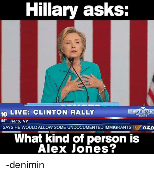 Alex Jones, Immigration, and Live: Hillary asks:  10  LIVE: CLINTON RALLY  DESERT DIAMO  WEST VALLEY  95  Reno, NV  SAYS THE WOULD ALLOW SOME UNDOCUMENTED IMMIGRANTS T  AZA  What kind of person is  Alex Jones? -denimin