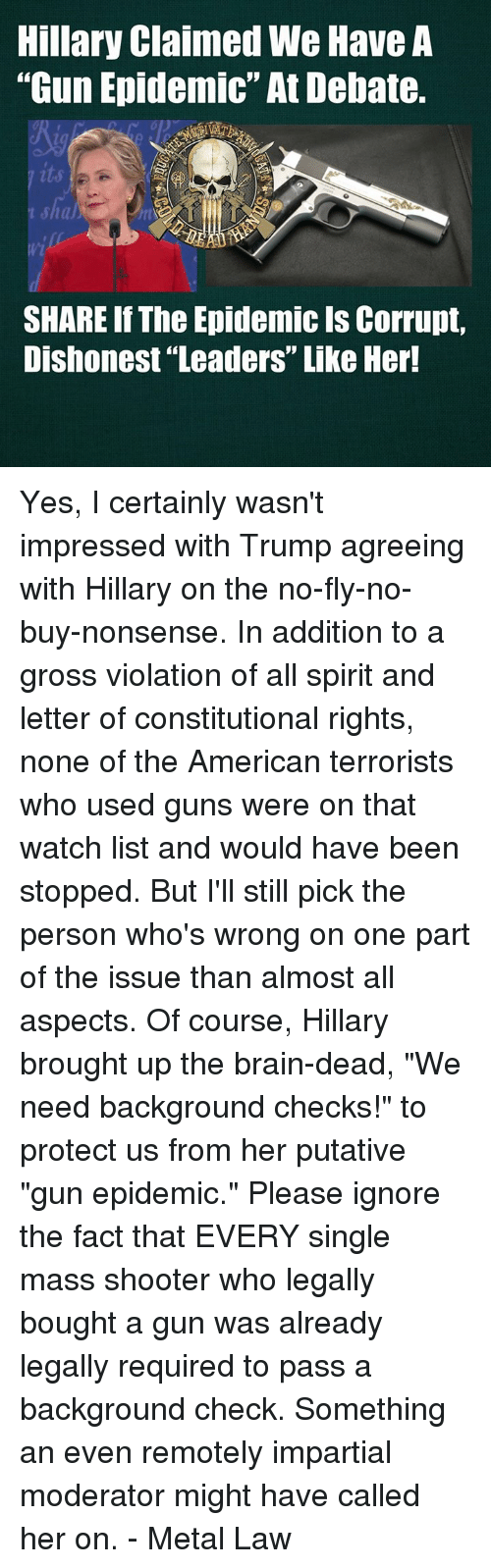 """impartial: Hillary Claimed We Have A  """"Gun Epidemic""""At Debate.  SHARE If The Epidemic ls Corrupt,  Dishonest Leaders"""" Like Her! Yes, I certainly wasn't impressed with Trump agreeing with Hillary on the no-fly-no-buy-nonsense.  In addition to a gross violation of all spirit and letter of constitutional rights, none of the American terrorists who used guns were on that watch list and would have been stopped. But I'll still pick the person who's wrong on one part of the issue than almost all aspects.  Of course, Hillary brought up the brain-dead, """"We need background checks!"""" to protect us from her putative """"gun epidemic.""""  Please ignore the fact that EVERY single mass shooter who legally bought a gun was already legally required to pass a background check.  Something an even remotely impartial moderator might have called her on. - Metal Law"""