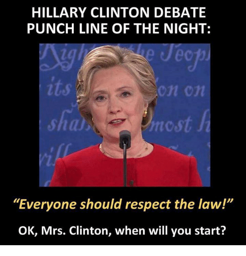 "punchlines: HILLARY CLINTON DEBATE  PUNCHLINE OF THE NIGHT:  nic st  ""Everyone should respect the law!""  OK, Mrs. Clinton, when will you start?"
