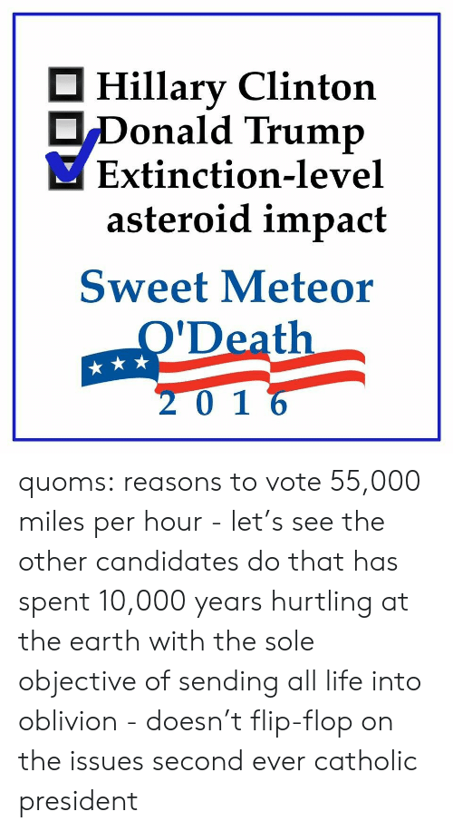 Hillary Clinton: Hillary Clinton  Donald Trump  Extinction-level  asteroid impact  Sweet Meteor  O'Death  201 6 quoms:  reasons to vote 55,000 miles per hour - let's see the other candidates do that has spent 10,000 years hurtling at the earth with the sole objective of sending all life into oblivion - doesn't flip-flop on the issues second ever catholic president