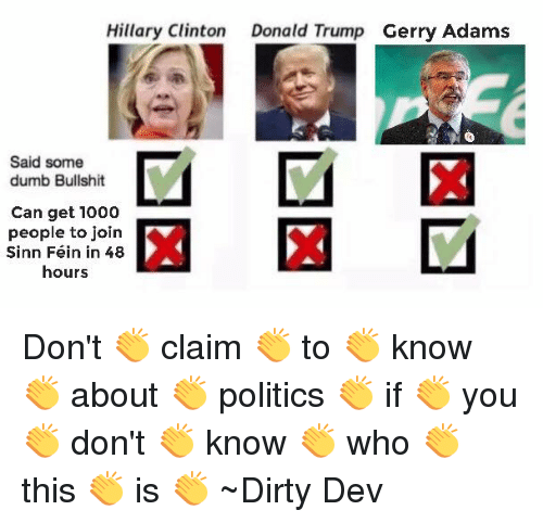 gerry adams: Hillary Clinton  Donald Trump  Gerry Adams  Said some  dumb Bullshit  Can get 1000  people to join  Sinn Fein in 48  hours Don't 👏 claim 👏 to 👏 know 👏 about 👏 politics 👏 if 👏 you 👏 don't 👏 know 👏 who 👏 this 👏 is 👏  ~Dirty Dev