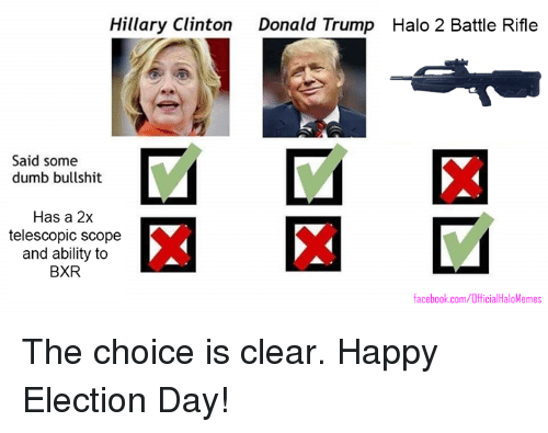 Donald Trump, Dumb, and Facebook: Hillary Clinton  Donald Trump Halo 2 Battle Rifle  Said some  dumb bullshit  Has a 2x  telescopic scope  and ability to  BXR  facebook.com/OfficialHaloMemes The choice is clear. Happy Election Day!