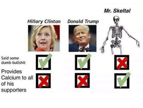 Trump: Hillary Clinton  Donald Trump  Said some  dumb bullshit  Provides  Calcium to all  of his  supporters  Mr. Skeltal