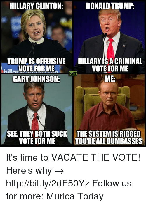memes: HILLARY CLINTON:  DONALD TRUMP:  TRUMPIS OFFENSIVE  HILLARY ISACRIMINAL  VOTE FOR ME  VOTE FOR ME  hilla  GARY JOHNSON  ME  SEE, THEY BOTH SUCK THE SYSTEMIS RIGGED  VOTE FOR ME  YOURE ALL DUMBASSES It's time to VACATE THE VOTE!  Here's why → http://bit.ly/2dE50Yz Follow us for more: Murica Today