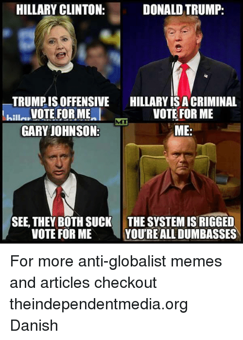 Trump: HILLARY CLINTON:  DONALD TRUMP:  TRUMPIS OFFENSIVE  HILLARY ISACRIMINAL  VOTE FOR ME  VOTE FOR ME  killa  GARY JOHNSON  ME  SEE, THEY BOTH SUCK THE SYSTEMIS RIGGED  VOTE FOR ME  YOURE ALL DUMBASSES For more anti-globalist memes and articles checkout theindependentmedia.org  Danish