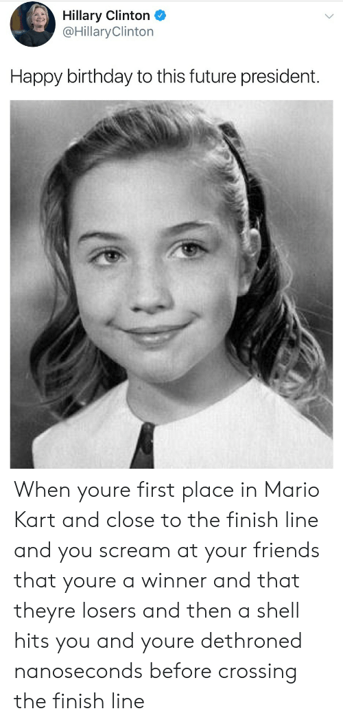 Finish: Hillary Clinton  @Hillary Clinton  Happy birthday to this future president. When youre first place in  Mario Kart and close to the finish line and you scream at your friends that youre a winner and that theyre losers and then a shell hits you and youre dethroned nanoseconds before crossing the finish line