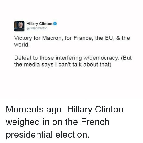 Hillary Clinton, Memes, and Presidential Election: Hillary Clinton  @Hillary Clinton  Victory for Macron, for France, the EU, & the  world.  Defeat to those interfering w/democracy. (But  the media says I can't talk about that) Moments ago, Hillary Clinton weighed in on the French presidential election.