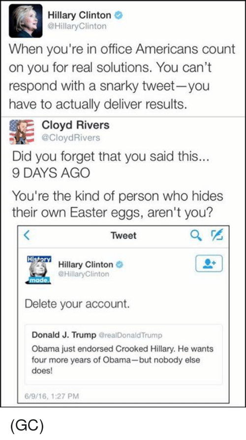 Hillary Clinton: Hillary Clinton  Hillary Clinton  When you're in office Americans count  on you for real solutions. You can't  respond with a snarky tweet-you  have to actually deliver results.  E Cloyd Rivers  SR @Cloyd Rivers  Did you forget that you said this.  9 DAYS AGO  You're the kind of person who hides  their own Easter eggs, aren't you?  Tweet  Hillary Clinton  Hillary Clinton  made.  Delete your account.  Donald J. Trump  realDonaldTrump  Obama just endorsed Crooked Hillary. He wants  four more years of Obama-but nobody else  does!  6/9/16, 1:27 PM (GC)