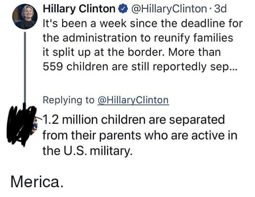 Children, Hillary Clinton, and Memes: Hillary Clinton @HillaryClinton 3d  It's been a week since the deadline for  the administration to reunify families  it split up at the border. More than  559 children are still reportedly sep...  Replying to @HillaryClinton  1.2 million children are separated  from their parents who are active in  the U.S. military. Merica.