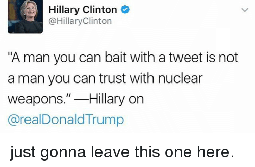 "Hillary Clinton, Memes, and Nuclear Weapons: Hillary Clinton  @HillaryClinton  ""A man you can bait with a tweet is not  a man you can trust with nuclear  weapons.""Hillary orn  @realDonaldTrump just gonna leave this one here."