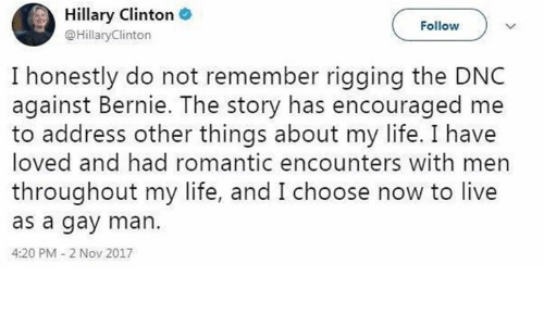 Hillary Clinton, Life, and Live: Hillary Clinton .  @HillaryClinton  Follow  I honestly do not remember rigging the DNC  against Bernie. The story has encouraged me  to address other things about my life. I have  loved and had romantic encounters with men  throughout my life, and I choose now to live  as a gay man.  4:20 PM 2 Nov 2017