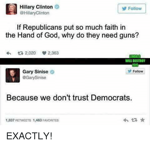 God, Guns, and Hillary Clinton: Hillary Clinton  @HillaryClinton  Follow  If Republicans put so much faith in  the Hand of God, why do they need guns?  わ  2,020  2,363  WILL DESTBOY  Follow  Gary Sinise  @GarySinise  Because we don't trust Democrats.  1,837 RETWEETS 1,463 FAVORITES  わt구 ★ EXACTLY!