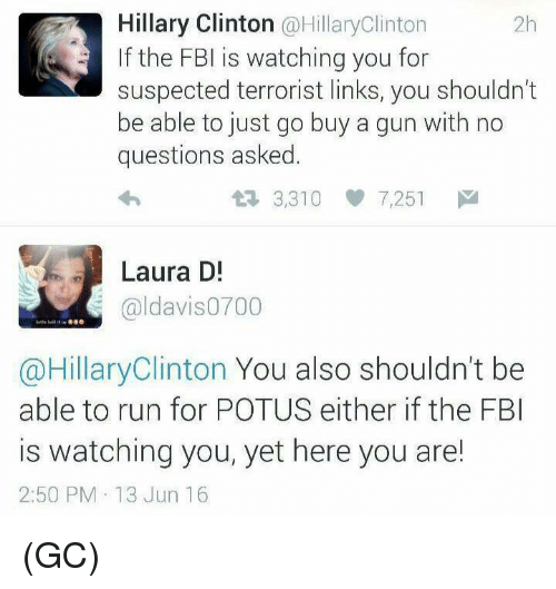 Hillary Clinton: Hillary Clinton  @HillaryClinton  If the FBI is watching you for  suspected terrorist links, you shouldn't  be able to just go buy a gun with no  questions asked.  17, 3,310  7,251  M  Laura D!  aldavis0700  @Hillary Clinton You also shouldn't be  able to run for POTUS either if the FBI  is watching you, yet here you are!  2:50 PM 13 Jun 16 (GC)