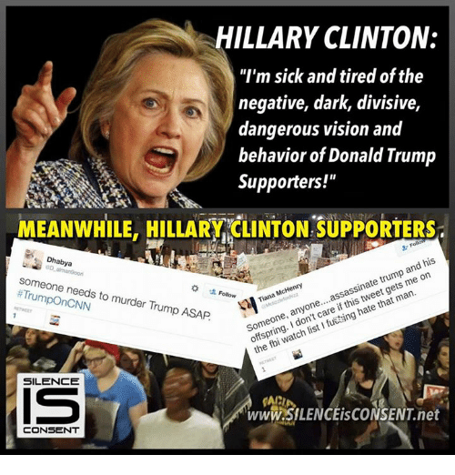 """Assassination, Fbi, and Hillary Clinton: HILLARY CLINTON:  """"I'm sick and tired of the  negative, dark, divisive,  dangerous vision and  behavior of Donald Trump  Supporters!""""  MEANWHILE, HILLARY CLINTON SUPPORTERs  his  and McHenry  assassinate trump on  Tiana me one  that man  any  if hate Someone, care ng  I watch list fbi the Dhabya  alman9oorn  someone needs to murder Trump ASAP  SILENCE  www.SILENCEisCONSENT net  CONSENT"""