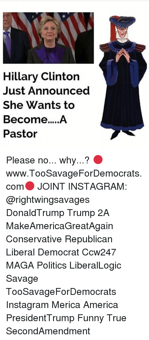 America, Funny, and Hillary Clinton: Hillary Clinton  Just Announced  She Wants to  Pastor Please no... why...? 🔴www.TooSavageForDemocrats.com🔴 JOINT INSTAGRAM: @rightwingsavages DonaldTrump Trump 2A MakeAmericaGreatAgain Conservative Republican Liberal Democrat Ccw247 MAGA Politics LiberalLogic Savage TooSavageForDemocrats Instagram Merica America PresidentTrump Funny True SecondAmendment