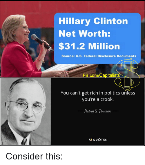 disclosure: Hillary Clinton  Net Worth:  $31.2 Million  Source: U.S. Federal Disclosure Documents  FB.com/Capitalists  You can't get rich in politics unless  you're a crook.  Harry Truman  AZ QUOTES Consider this: