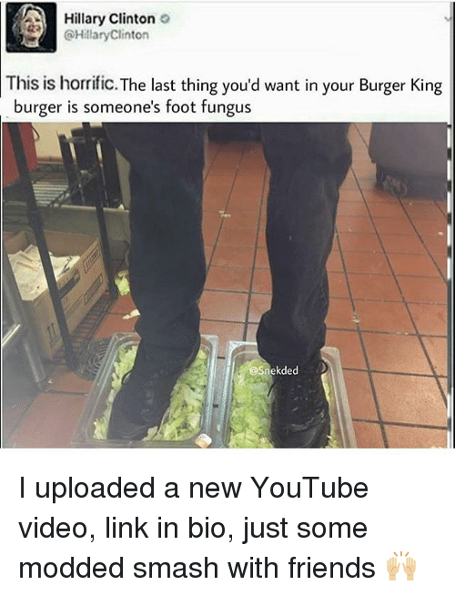SIZZLE: Hillary Clinton o  @HillaryClinton  This is horrific.The last thing you'd want in your Burger King  burger is someone's foot fungus  eSnekdedD I uploaded a new YouTube video, link in bio, just some modded smash with friends ??