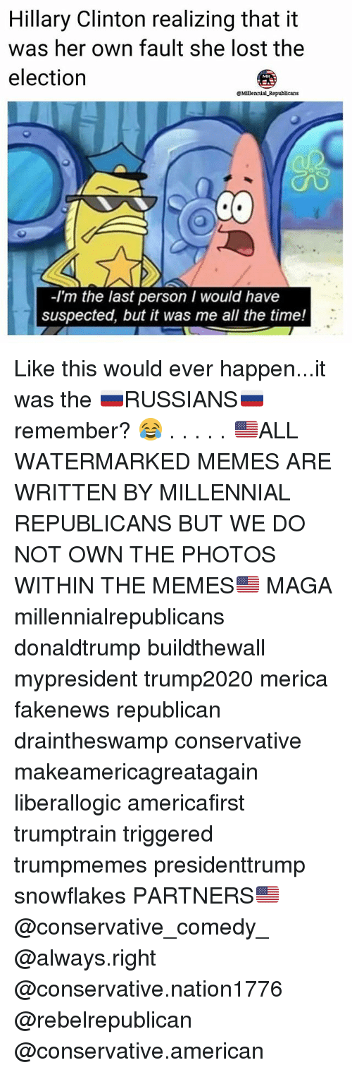 Hillary Clinton, Memes, and Lost: Hillary Clinton realizing that it  was her own fault she lost the  election  @Millennial Republicans  -I'm the last person I would have  suspected, but it was me all the time! Like this would ever happen...it was the 🇷🇺RUSSIANS🇷🇺 remember? 😂 . . . . . 🇺🇸ALL WATERMARKED MEMES ARE WRITTEN BY MILLENNIAL REPUBLICANS BUT WE DO NOT OWN THE PHOTOS WITHIN THE MEMES🇺🇸 MAGA millennialrepublicans donaldtrump buildthewall mypresident trump2020 merica fakenews republican draintheswamp conservative makeamericagreatagain liberallogic americafirst trumptrain triggered trumpmemes presidenttrump snowflakes PARTNERS🇺🇸 @conservative_comedy_ @always.right @conservative.nation1776 @rebelrepublican @conservative.american