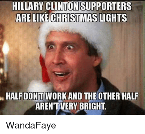 Christmas, Hillary Clinton, and Memes: HILLARY CLINTON SUPPORTERS  ARE LIKE CHRISTMAS LIGHTS  HALF DONT WORK AND THE OTHER HALF  ARENTVERY BRIGHT WandaFaye