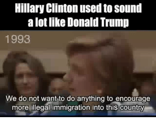 Hillary Clinton, Memes, and Immigration: Hillary Clinton used to sound  a lotlike Donald Trump  1993  We do not want to do anything to encourage  more illegal immigration into this country