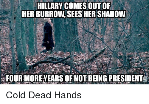 Dead Hand: HILLARY COMES OUT OF  HER BURROW SEES HER SHADOW  FOUR MORE YEARS OF NOT BEING PRESIDENT Cold Dead Hands