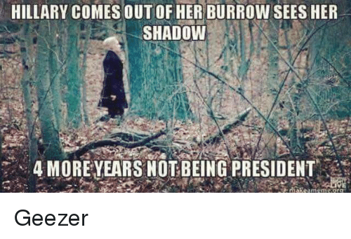 geezer: HILLARY COMES OUTOF HER BURROW SEES HER  SHADOW  4 MORE YEARS NOT BEING PRESIDENT Geezer