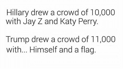 katie perry: Hillary drew a crowd of 10,000  with Jay Z and Katy Perry  Trump drew a crowd of 11,000  with... Himself and a flag.