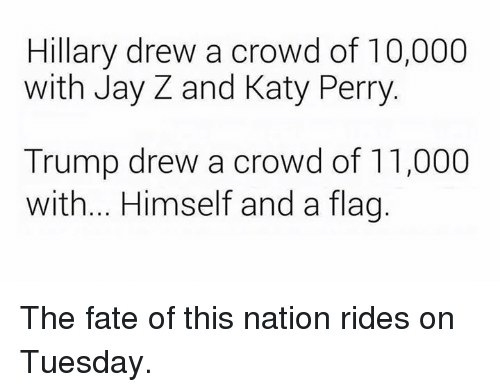 katie perry: Hillary drew a crowd of 10,000  with Jay Z and Katy Perry  Trump drew a crowd of 11,000  with... Himself and a flag The fate of this nation rides on Tuesday.