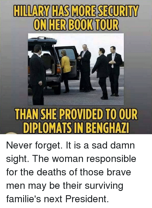 memes: HILLARY HAS MORE SECURITY  ON HER BOOK TOUR  THAN SHE PROVIDED TO OUR  DIPLOMATS IN BENGHAZ Never forget. It is a sad damn sight. The woman responsible for the deaths of those brave men may be their surviving familie's next President.