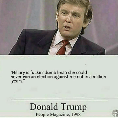 """Peoples Magazine: """"Hillary is fuckin' dumb lmao she could  never win an election against me not in a million  years.""""  Donald Trump  People Magazine, 1998"""