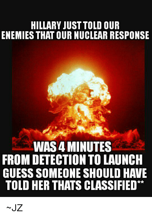 Memes, Guess, and Enemies: HILLARY JUST TOLD OUR  ENEMIES THAT OURNUCLEAR RESPONSE  WAS4 MINUTES  FROM DETECTION TO LAUNCH  GUESS SOMEONE SHOULD HAVE  TOLD HER THATS CLASSIFIED ~JZ